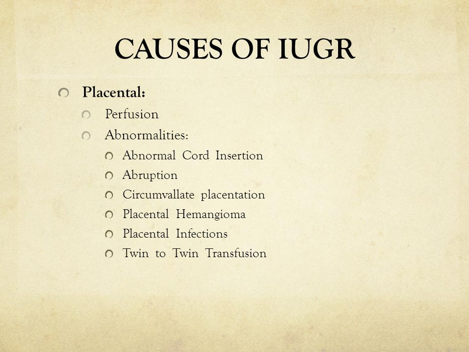 CAUSES OF IUGR Placental: Perfusion Abnormalities: Abnormal Cord Insertion Abruption Circumvallate placentation Placental Hemangioma Placental Infecti