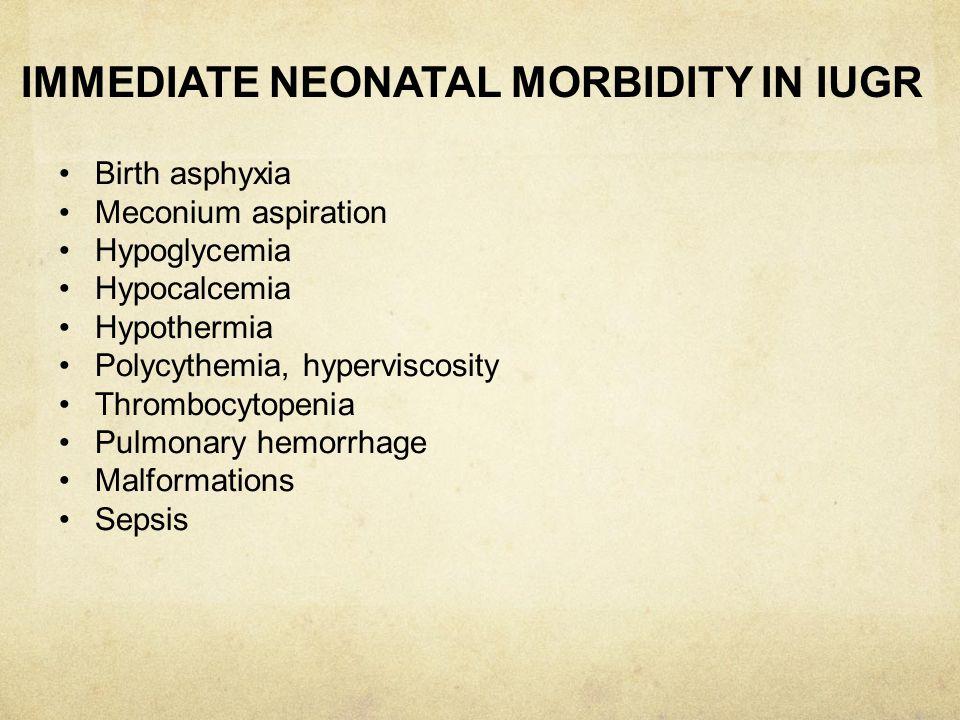 IMMEDIATE NEONATAL MORBIDITY IN IUGR Birth asphyxia Meconium aspiration Hypoglycemia Hypocalcemia Hypothermia Polycythemia, hyperviscosity Thrombocyto