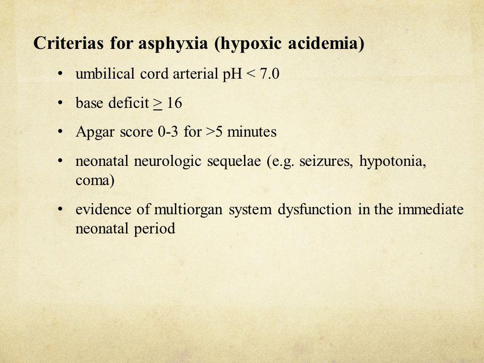 Criterias for asphyxia (hypoxic acidemia) umbilical cord arterial pH < 7.0 base deficit > 16 Apgar score 0-3 for >5 minutes neonatal neurologic sequel