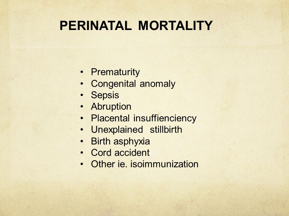 PERINATAL MORTALITY Prematurity Congenital anomaly Sepsis Abruption Placental insuffienciency Unexplained stillbirth Birth asphyxia Cord accident Othe