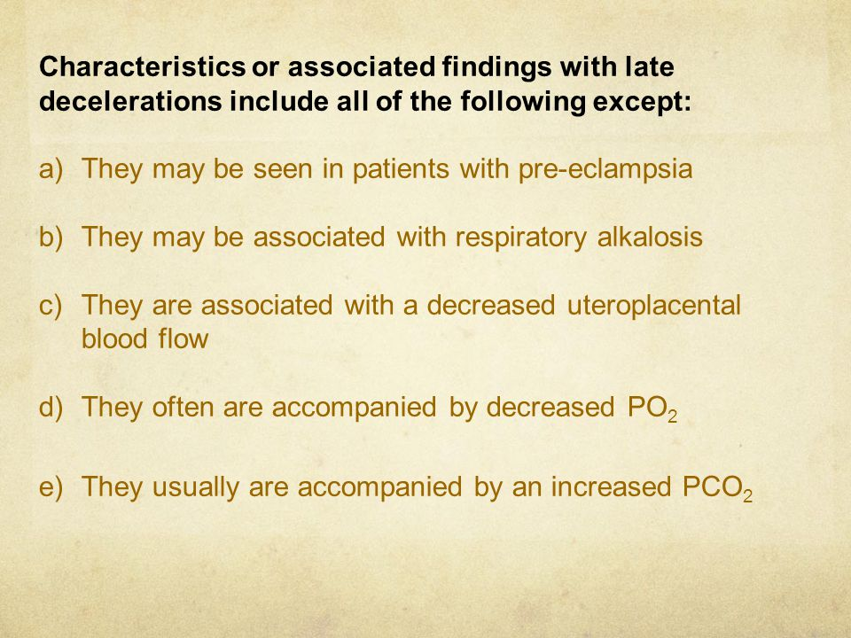 Characteristics or associated findings with late decelerations include all of the following except: a)They may be seen in patients with pre-eclampsia