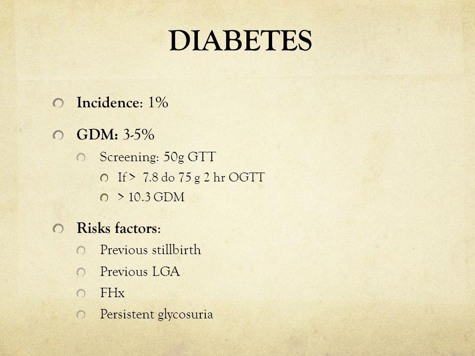 DIABETES Incidence : 1% GDM: 3-5% Screening: 50g GTT If > 7.8 do 75 g 2 hr OGTT > 10.3 GDM Risks factors : Previous stillbirth Previous LGA FHx Persis