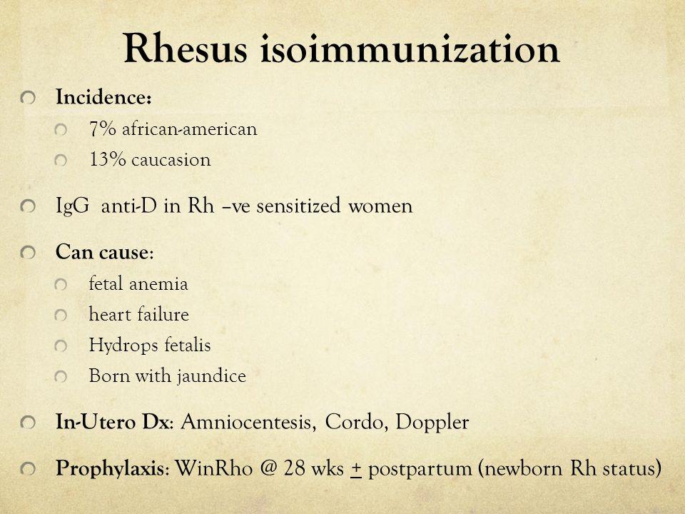 Rhesus isoimmunization Incidence: 7% african-american 13% caucasion IgG anti-D in Rh –ve sensitized women Can cause : fetal anemia heart failure Hydro