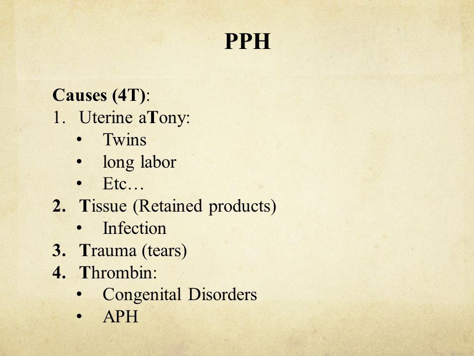 PPH Causes (4T): 1.Uterine aTony: Twins long labor Etc… 2.Tissue (Retained products) Infection 3.Trauma (tears) 4.Thrombin: Congenital Disorders APH