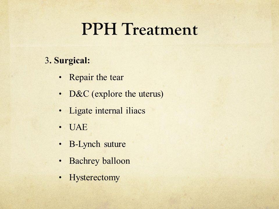 PPH Treatment 3. Surgical: Repair the tear D&C (explore the uterus) Ligate internal iliacs UAE B-Lynch suture Bachrey balloon Hysterectomy