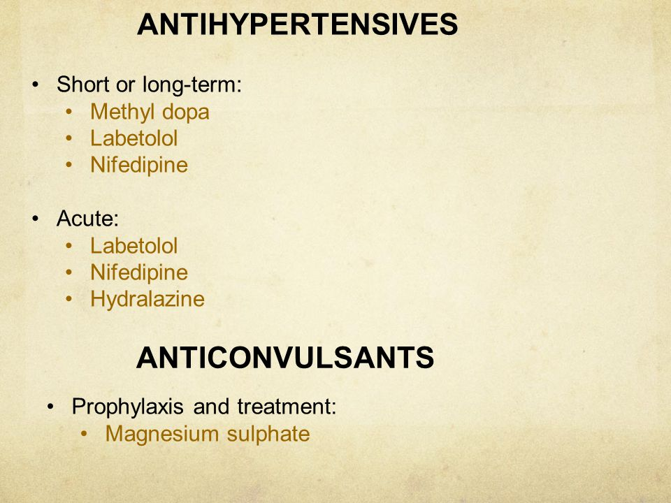ANTIHYPERTENSIVES Short or long-term: Methyl dopa Labetolol Nifedipine Acute: Labetolol Nifedipine Hydralazine ANTICONVULSANTS Prophylaxis and treatme