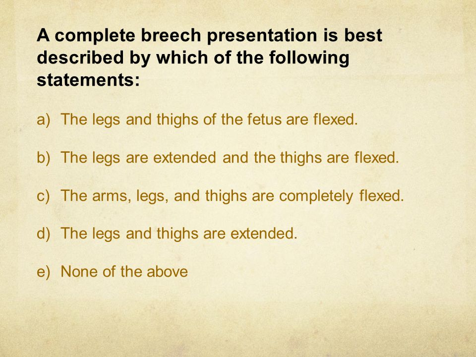 A complete breech presentation is best described by which of the following statements: a)The legs and thighs of the fetus are flexed. b)The legs are e