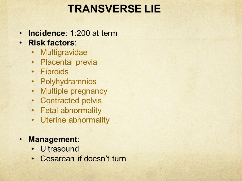 TRANSVERSE LIE Incidence: 1:200 at term Risk factors: Multigravidae Placental previa Fibroids Polyhydramnios Multiple pregnancy Contracted pelvis Feta