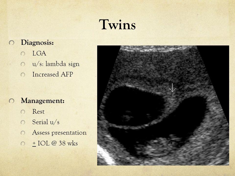 Twins Diagnosis: LGA u/s: lambda sign Increased AFP Management: Rest Serial u/s Assess presentation + IOL @ 38 wks