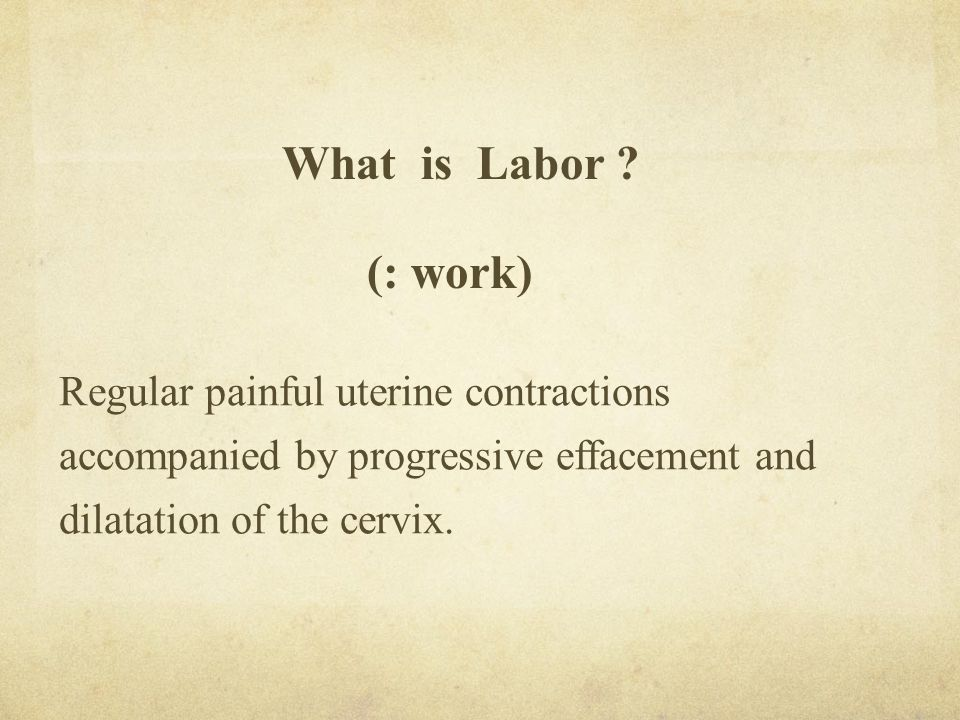 What is Labor ? (: work) Regular painful uterine contractions accompanied by progressive effacement and dilatation of the cervix.