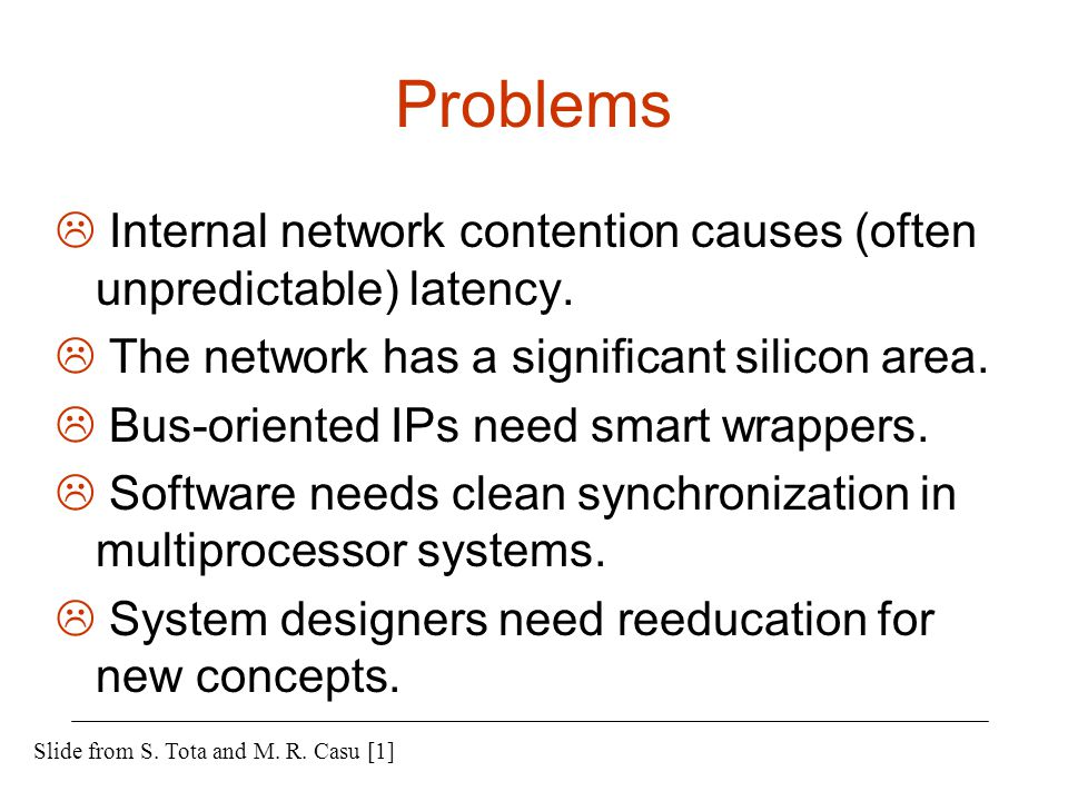 Problems  Internal network contention causes (often unpredictable) latency.  The network has a significant silicon area.  Bus-oriented IPs need sma