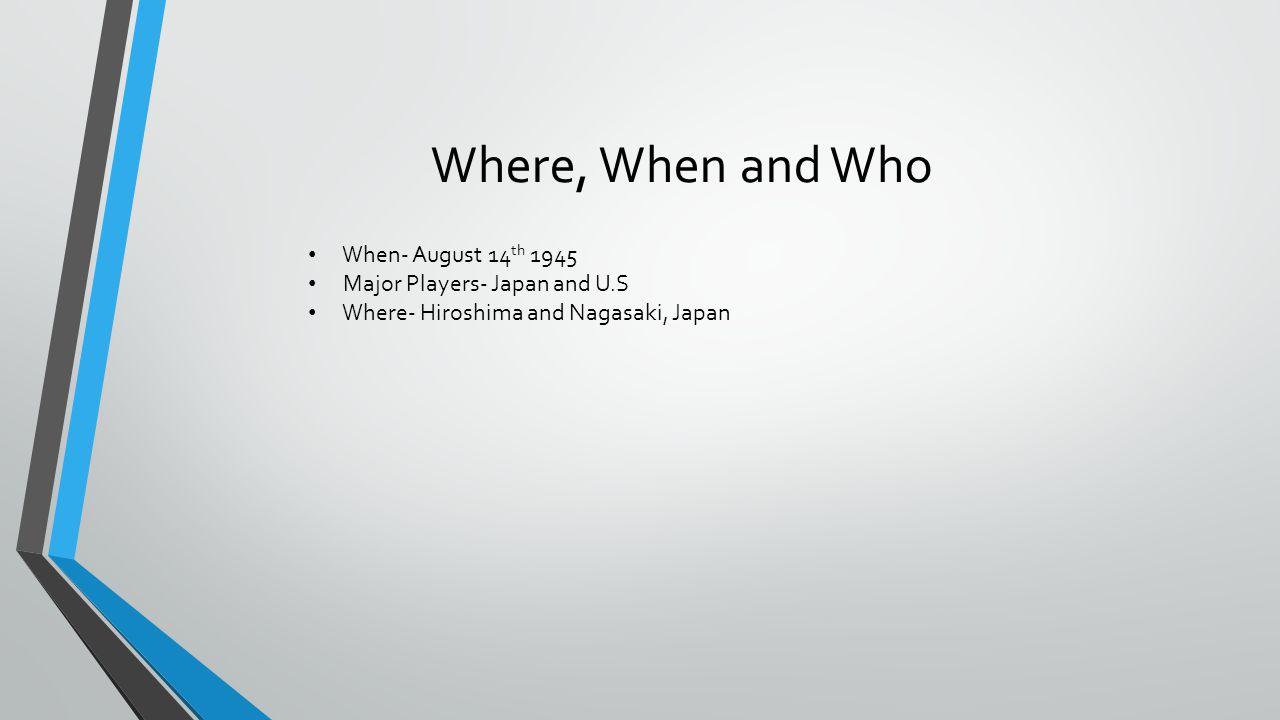 Where, When and Who When- August 14 th 1945 Major Players- Japan and U.S Where- Hiroshima and Nagasaki, Japan