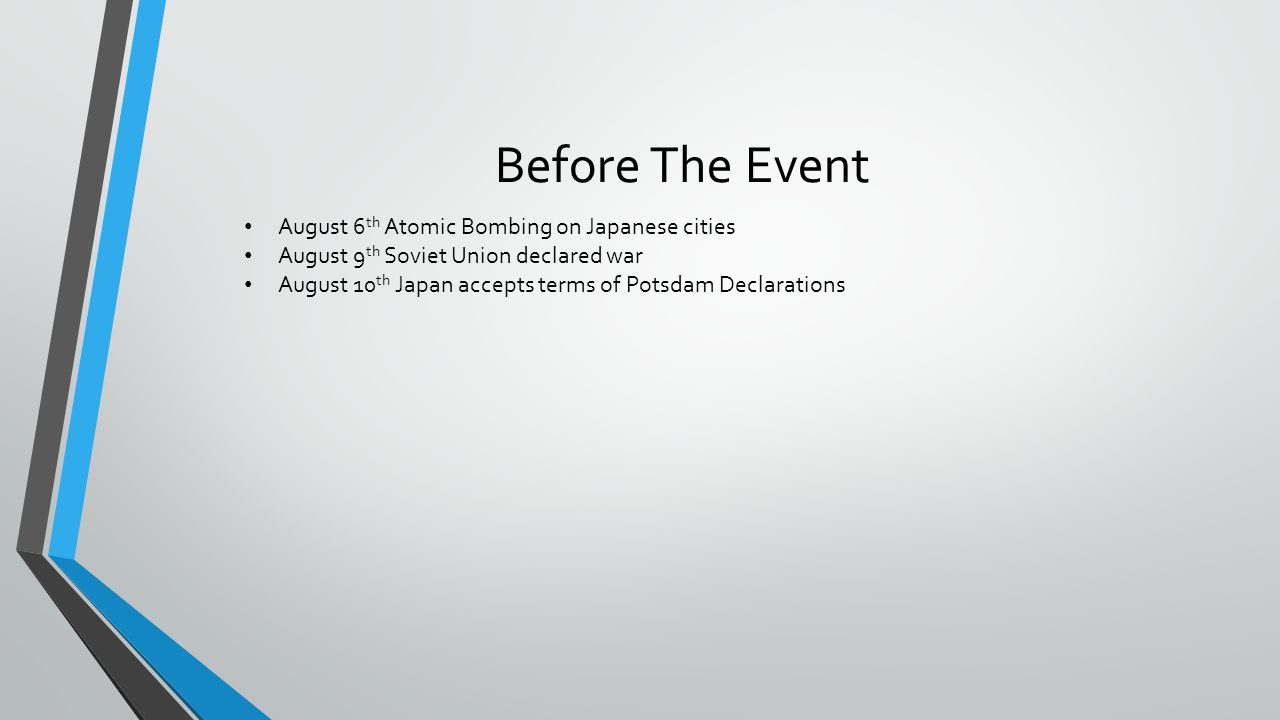 Before The Event August 6 th Atomic Bombing on Japanese cities August 9 th Soviet Union declared war August 10 th Japan accepts terms of Potsdam Declarations