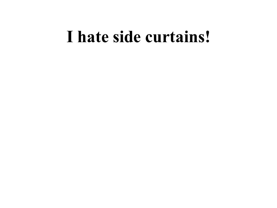 I hate side curtains!