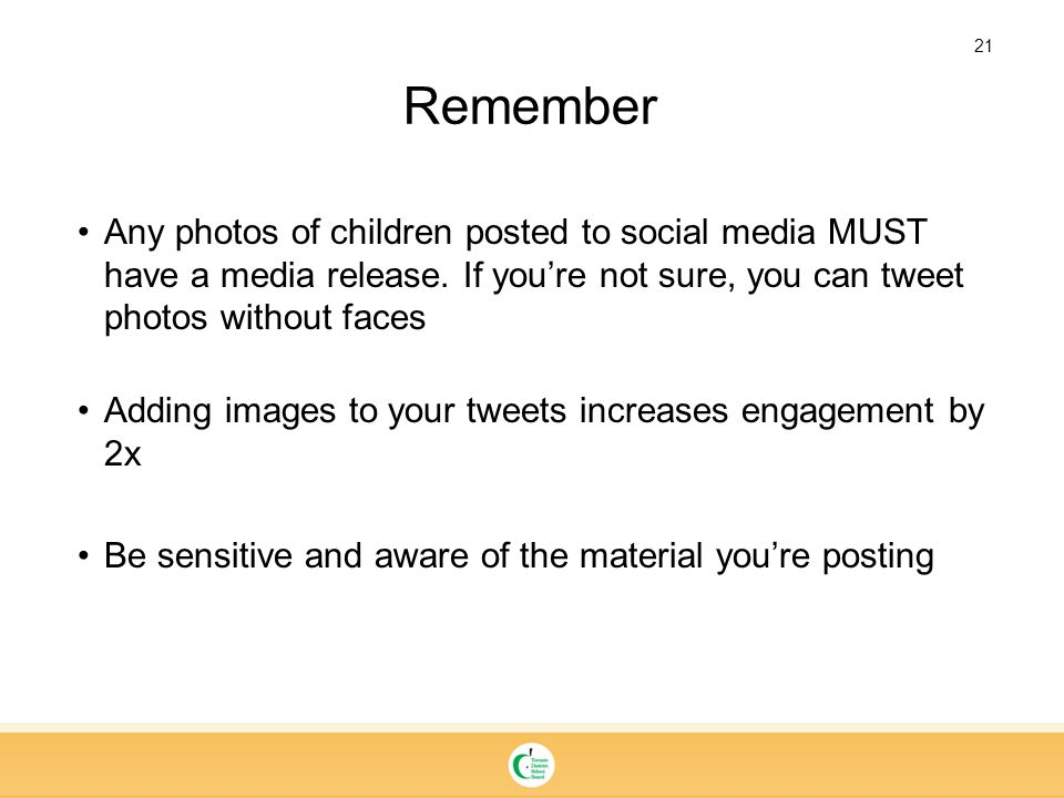 21 Remember Any photos of children posted to social media MUST have a media release. If you're not sure, you can tweet photos without faces Adding ima