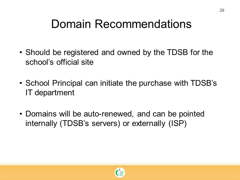 29 Should be registered and owned by the TDSB for the school's official site School Principal can initiate the purchase with TDSB's IT department Domains will be auto-renewed, and can be pointed internally (TDSB's servers) or externally (ISP) Domain Recommendations