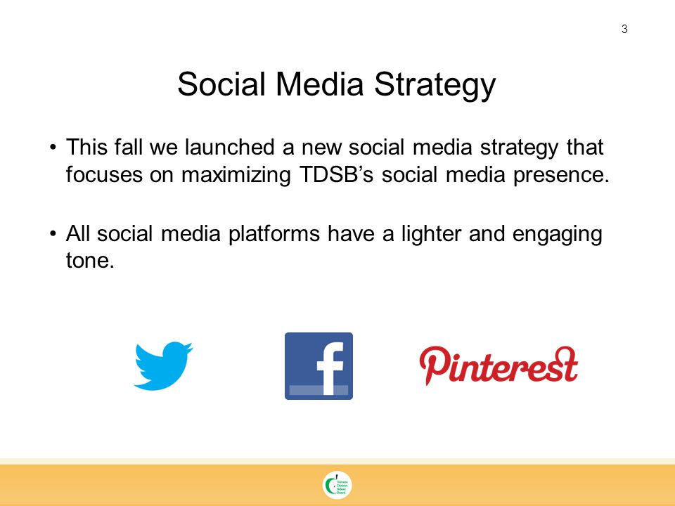 3 Social Media Strategy This fall we launched a new social media strategy that focuses on maximizing TDSB's social media presence.