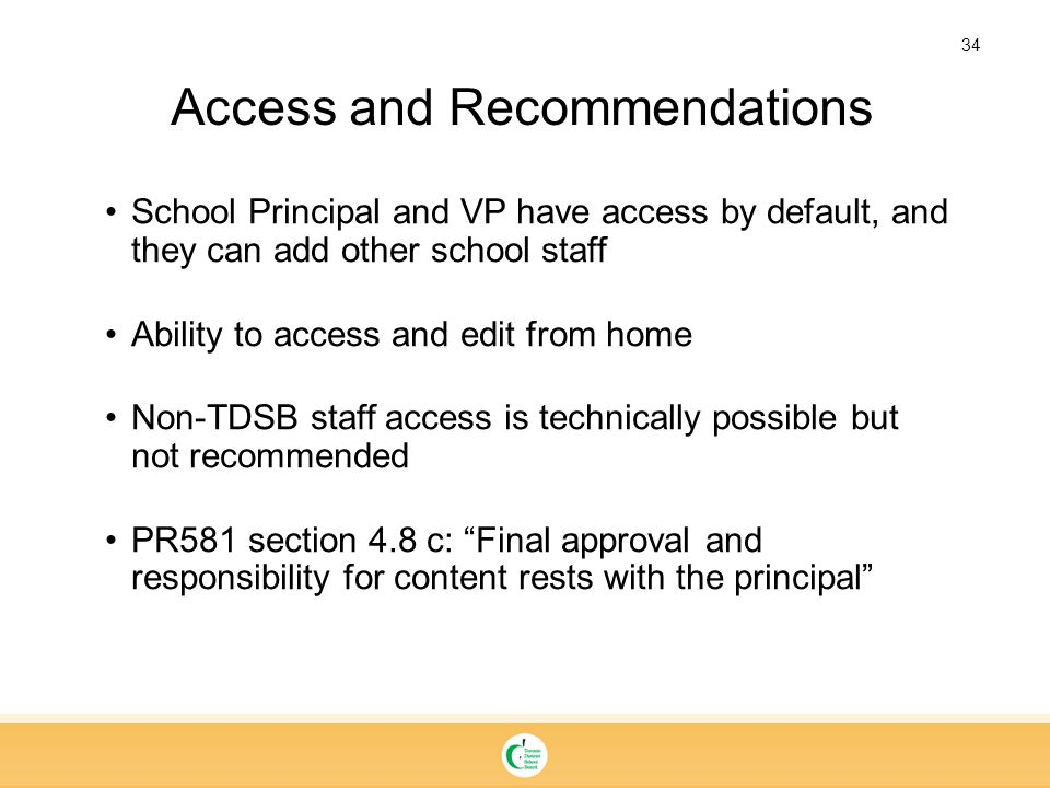 34 Access and Recommendations School Principal and VP have access by default, and they can add other school staff Ability to access and edit from home Non-TDSB staff access is technically possible but not recommended PR581 section 4.8 c: Final approval and responsibility for content rests with the principal