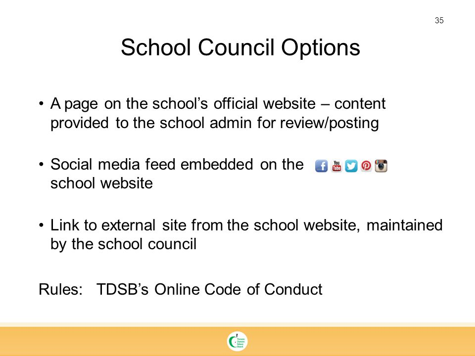 35 A page on the school's official website – content provided to the school admin for review/posting Social media feed embedded on the school website Link to external site from the school website, maintained by the school council Rules: TDSB's Online Code of Conduct School Council Options
