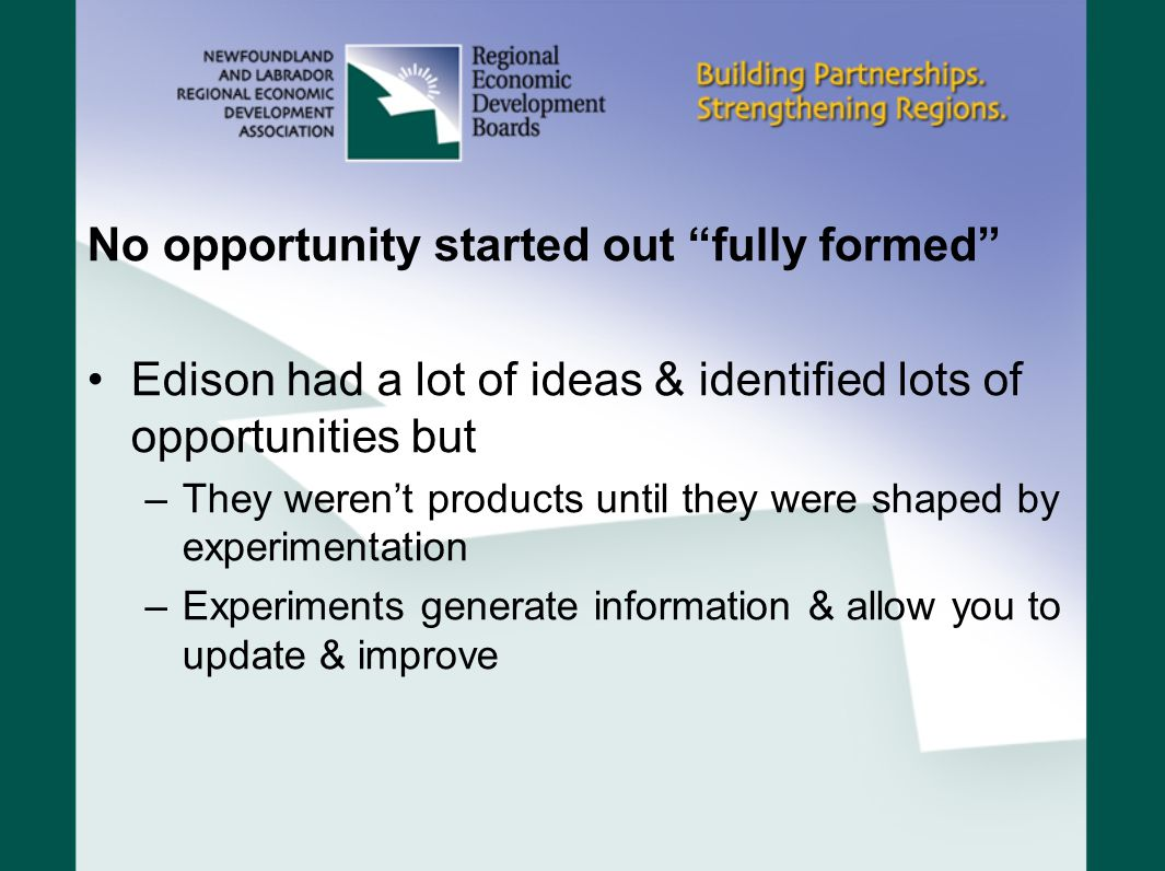 No opportunity started out fully formed Edison had a lot of ideas & identified lots of opportunities but –They weren't products until they were shaped by experimentation –Experiments generate information & allow you to update & improve