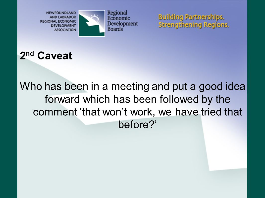 2 nd Caveat Who has been in a meeting and put a good idea forward which has been followed by the comment 'that won't work, we have tried that before '