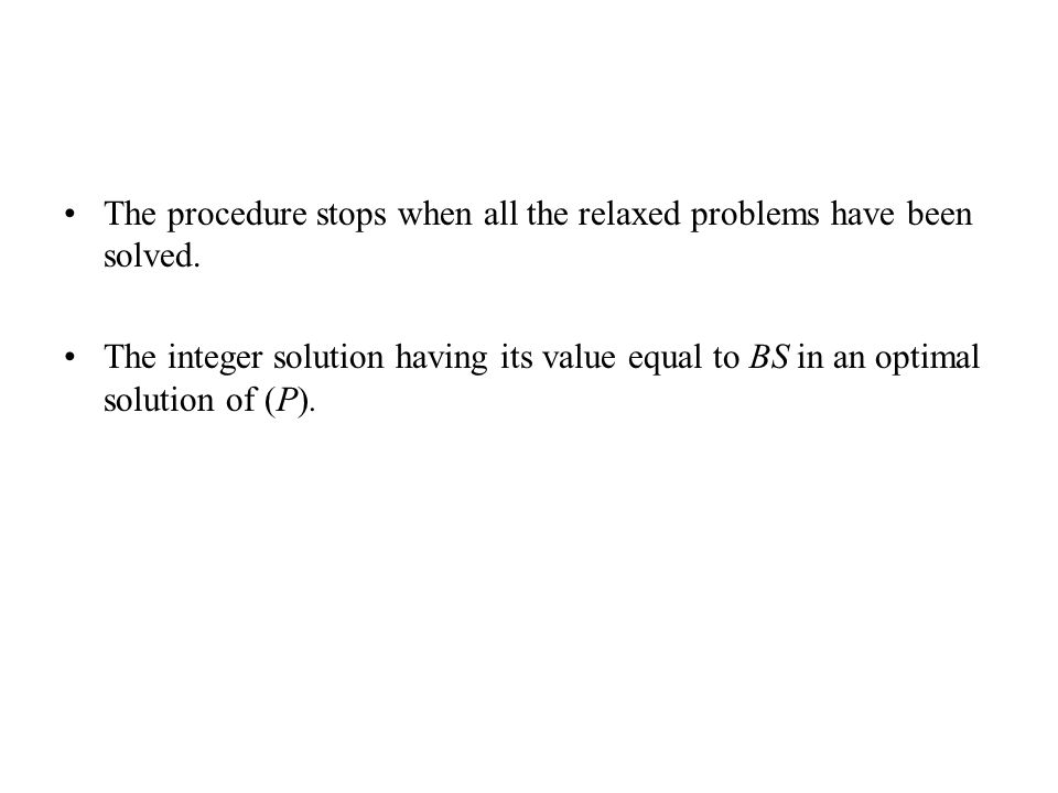 The procedure stops when all the relaxed problems have been solved. The integer solution having its value equal to BS in an optimal solution of (P).