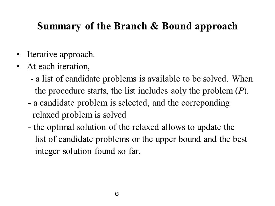 Summary of the Branch & Bound approach Iterative approach. At each iteration, - a list of candidate problems is available to be solved. When the proce