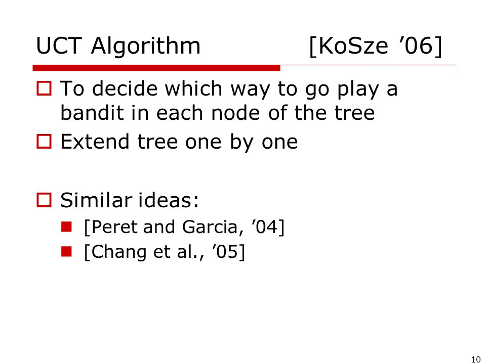 10 UCT Algorithm [KoSze '06]  To decide which way to go play a bandit in each node of the tree  Extend tree one by one  Similar ideas: [Peret and Garcia, '04] [Chang et al., '05]