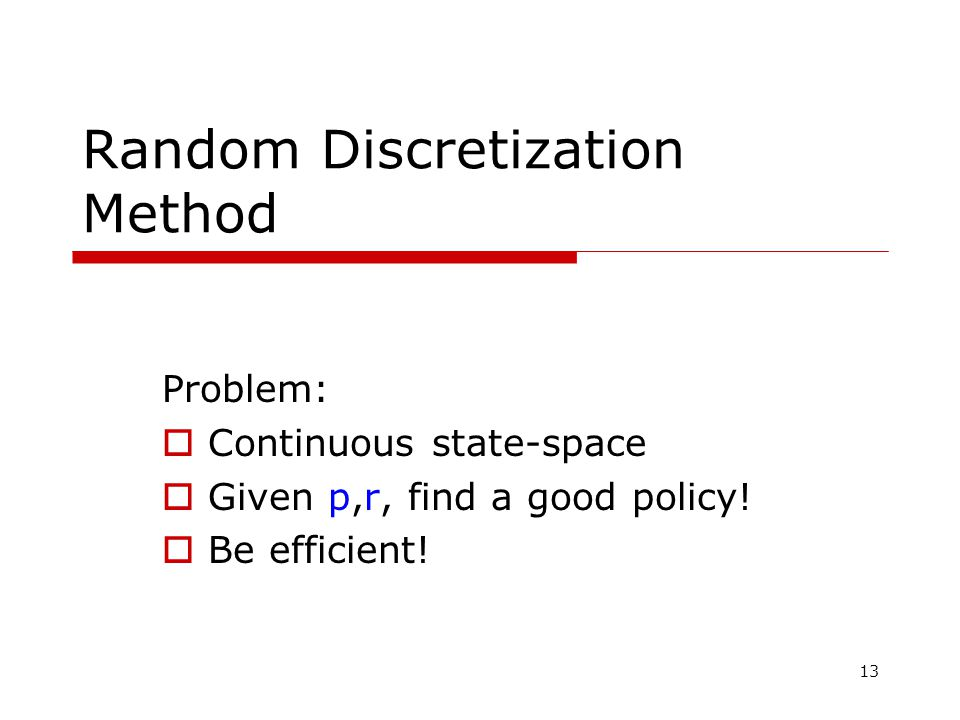 13 Random Discretization Method Problem:  Continuous state-space  Given p,r, find a good policy.