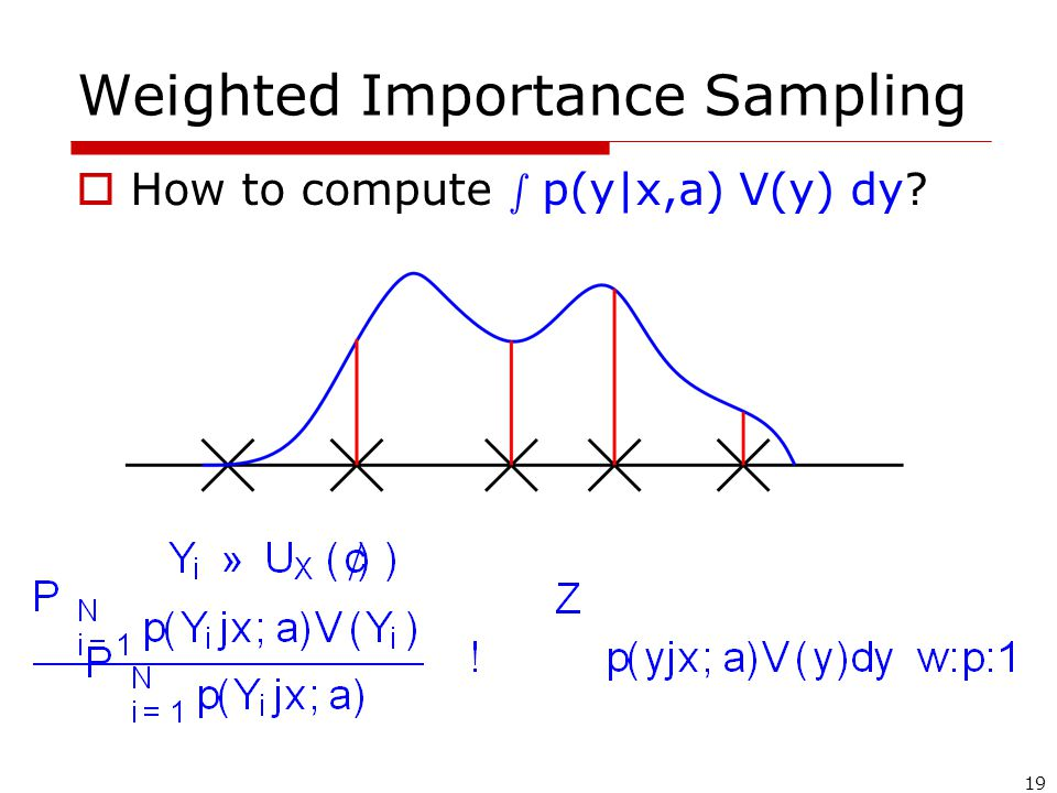 19 Weighted Importance Sampling  How to compute s p(y|x,a) V(y) dy?