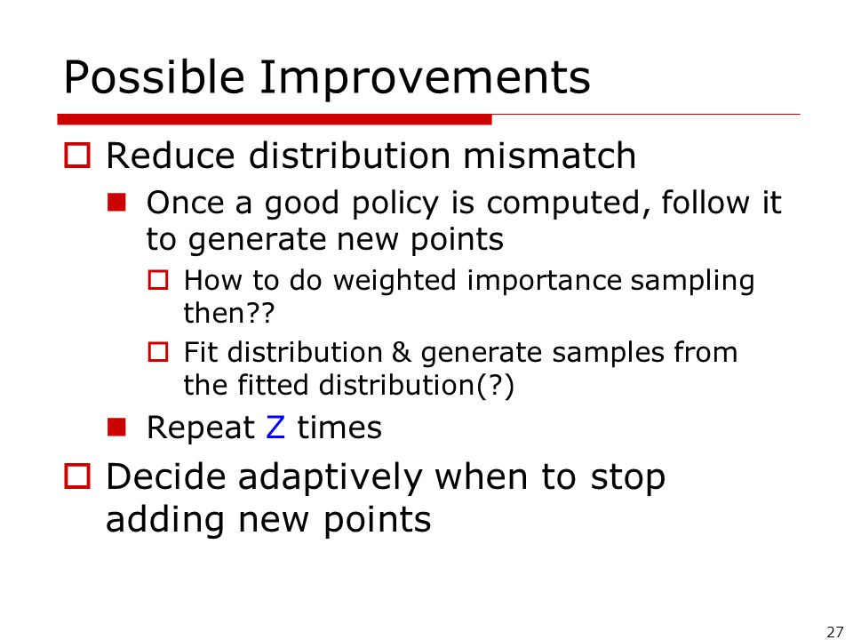27 Possible Improvements  Reduce distribution mismatch Once a good policy is computed, follow it to generate new points  How to do weighted importance sampling then .