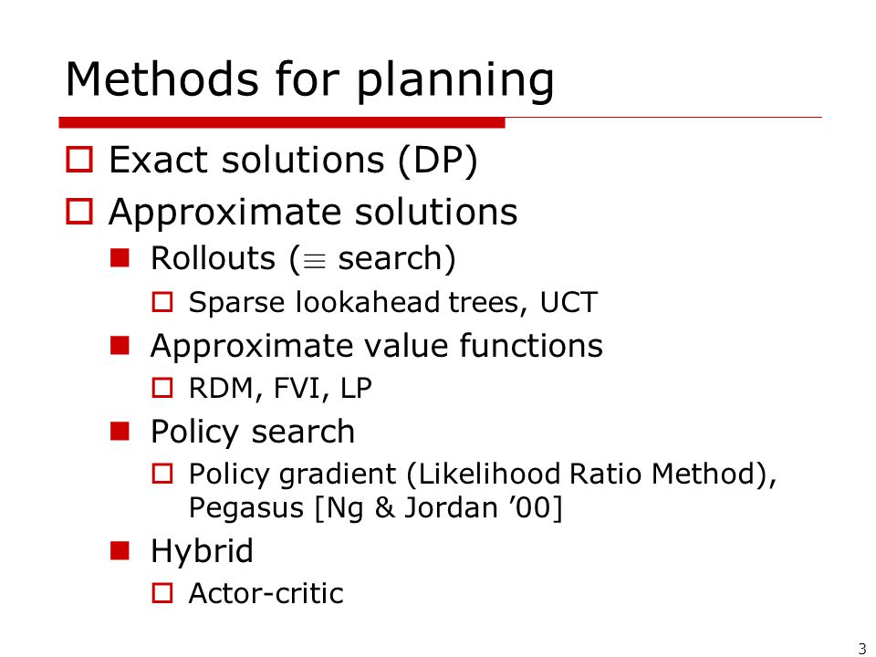 3 Methods for planning  Exact solutions (DP)  Approximate solutions Rollouts ( ´ search)  Sparse lookahead trees, UCT Approximate value functions  RDM, FVI, LP Policy search  Policy gradient (Likelihood Ratio Method), Pegasus [Ng & Jordan '00] Hybrid  Actor-critic