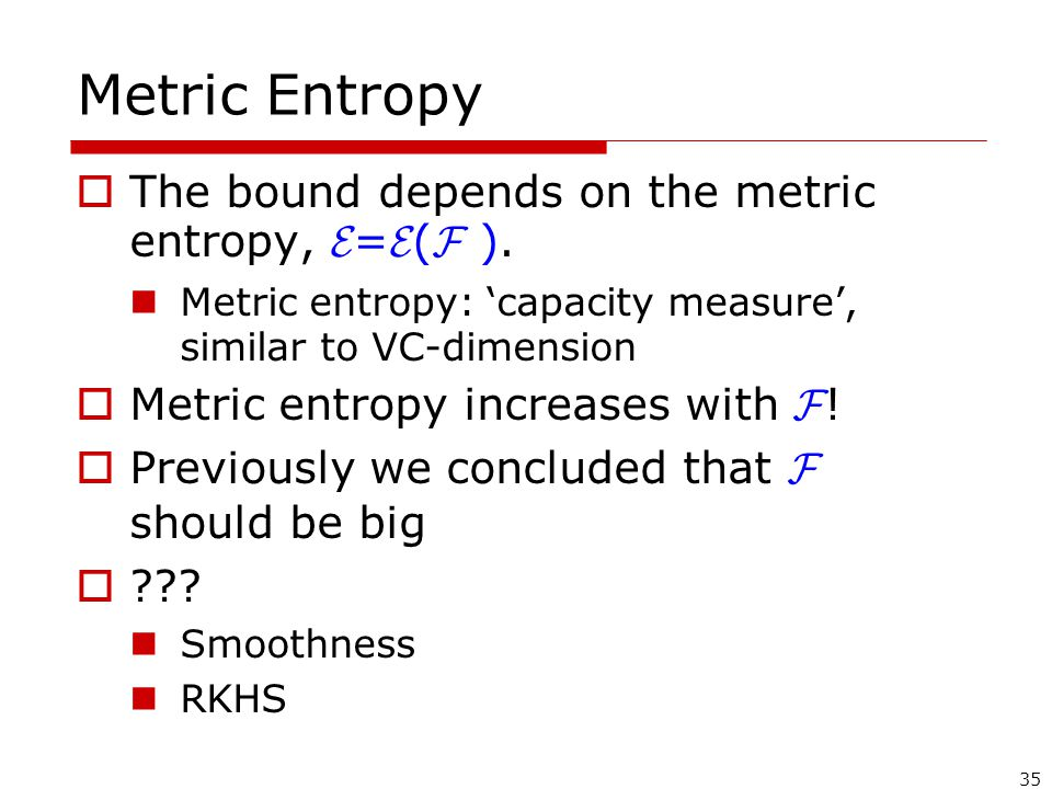 35 Metric Entropy  The bound depends on the metric entropy, E = E ( F ).