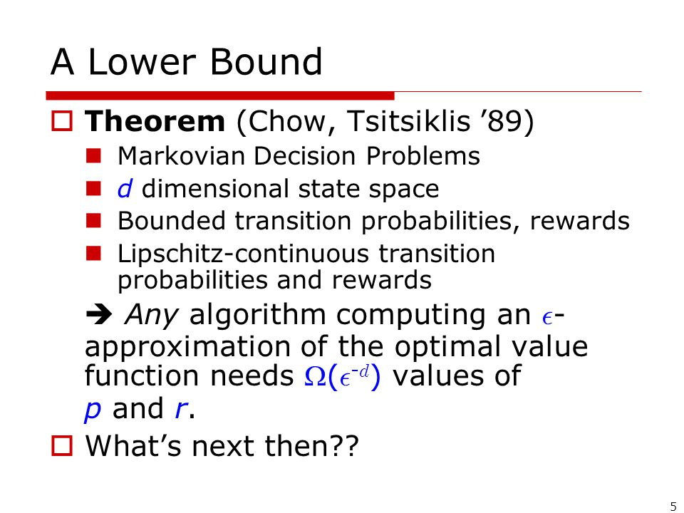 5 A Lower Bound  Theorem (Chow, Tsitsiklis '89) Markovian Decision Problems d dimensional state space Bounded transition probabilities, rewards Lipschitz-continuous transition probabilities and rewards  Any algorithm computing an ² - approximation of the optimal value function needs ( ² - d ) values of p and r.
