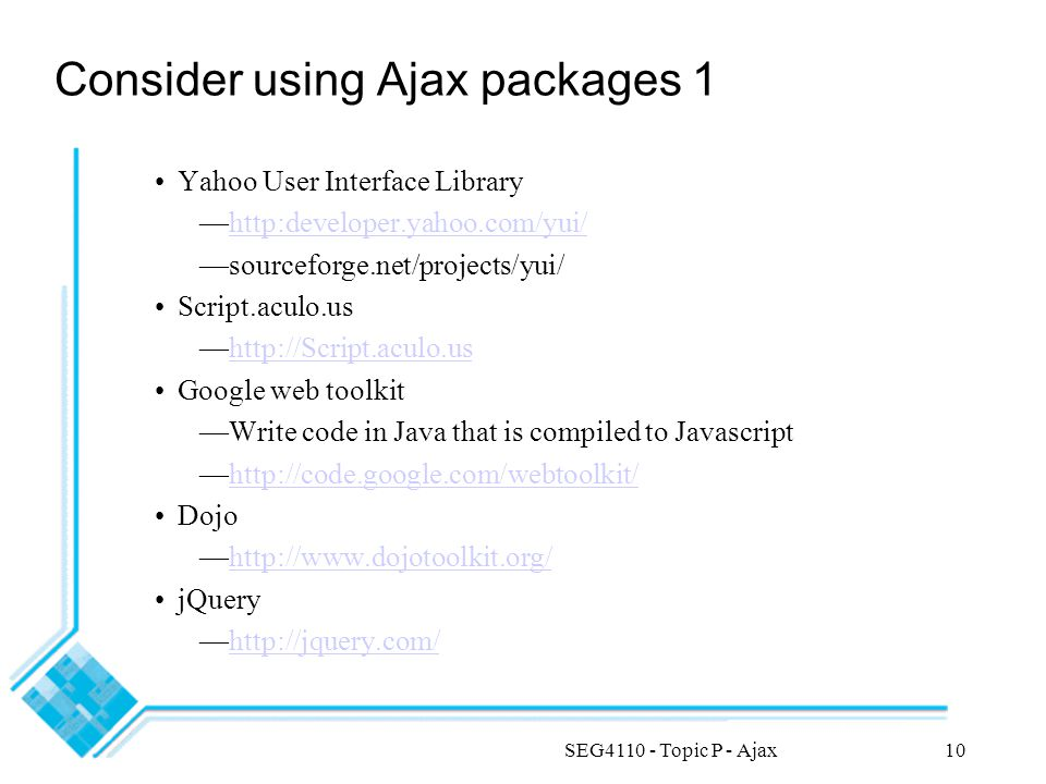 SEG4110 - Topic P - Ajax10 Consider using Ajax packages 1 Yahoo User Interface Library —http:developer.yahoo.com/yui/http:developer.yahoo.com/yui/ —sourceforge.net/projects/yui/ Script.aculo.us —http://Script.aculo.ushttp://Script.aculo.us Google web toolkit —Write code in Java that is compiled to Javascript —http://code.google.com/webtoolkit/http://code.google.com/webtoolkit/ Dojo —http://www.dojotoolkit.org/http://www.dojotoolkit.org/ jQuery —http://jquery.com/http://jquery.com/
