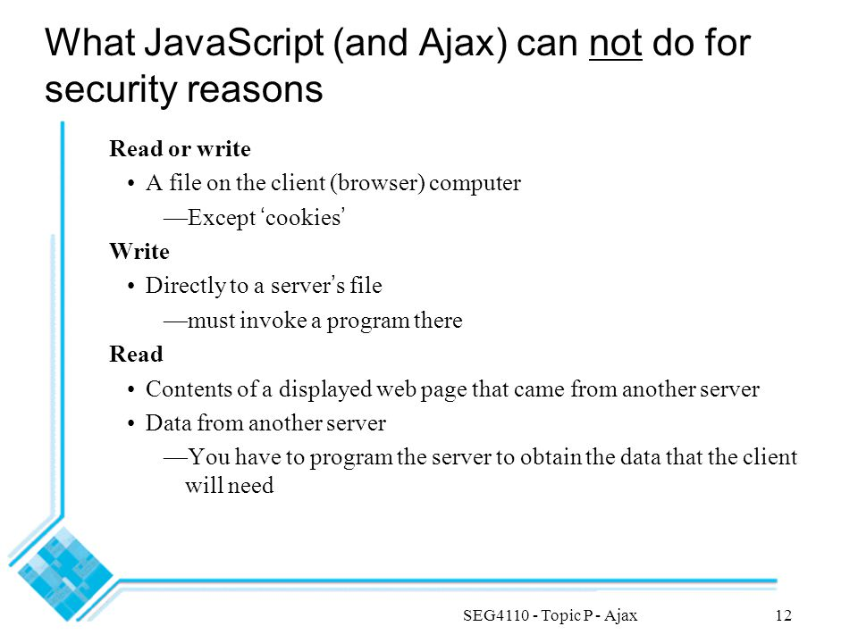 SEG4110 - Topic P - Ajax12 What JavaScript (and Ajax) can not do for security reasons Read or write A file on the client (browser) computer —Except ' cookies ' Write Directly to a server ' s file —must invoke a program there Read Contents of a displayed web page that came from another server Data from another server —You have to program the server to obtain the data that the client will need