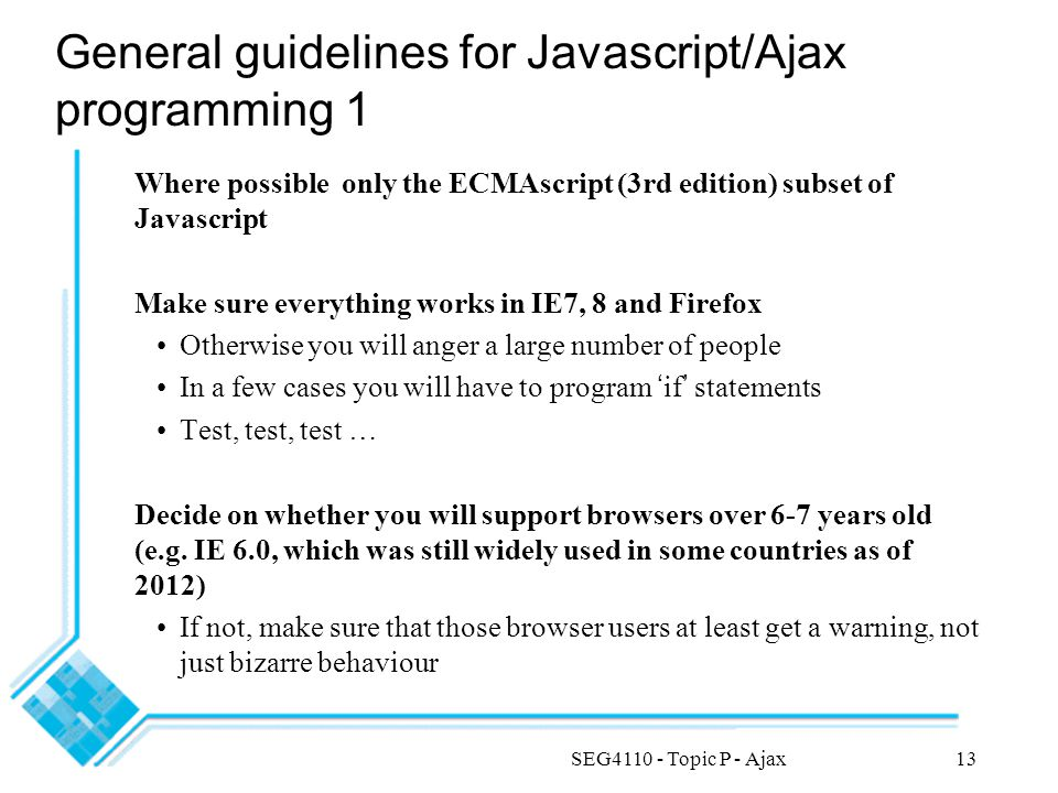 SEG4110 - Topic P - Ajax13 General guidelines for Javascript/Ajax programming 1 Where possible only the ECMAscript (3rd edition) subset of Javascript