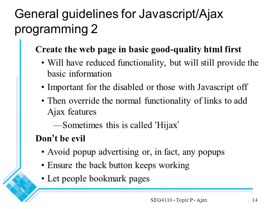 SEG4110 - Topic P - Ajax14 General guidelines for Javascript/Ajax programming 2 Create the web page in basic good-quality html first Will have reduced functionality, but will still provide the basic information Important for the disabled or those with Javascript off Then override the normal functionality of links to add Ajax features —Sometimes this is called ' Hijax ' Don ' t be evil Avoid popup advertising or, in fact, any popups Ensure the back button keeps working Let people bookmark pages