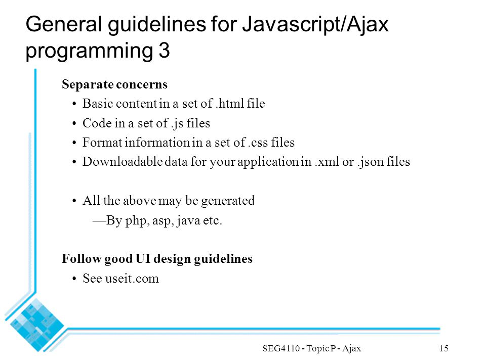 SEG4110 - Topic P - Ajax15 General guidelines for Javascript/Ajax programming 3 Separate concerns Basic content in a set of.html file Code in a set of