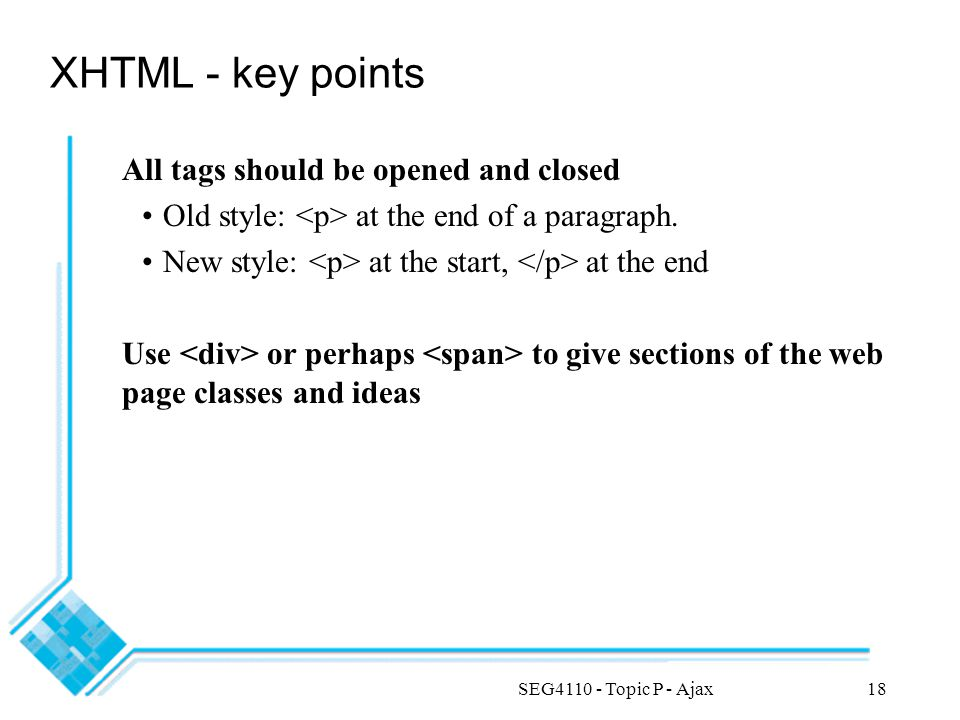 SEG4110 - Topic P - Ajax18 XHTML - key points All tags should be opened and closed Old style: at the end of a paragraph. New style: at the start, at t