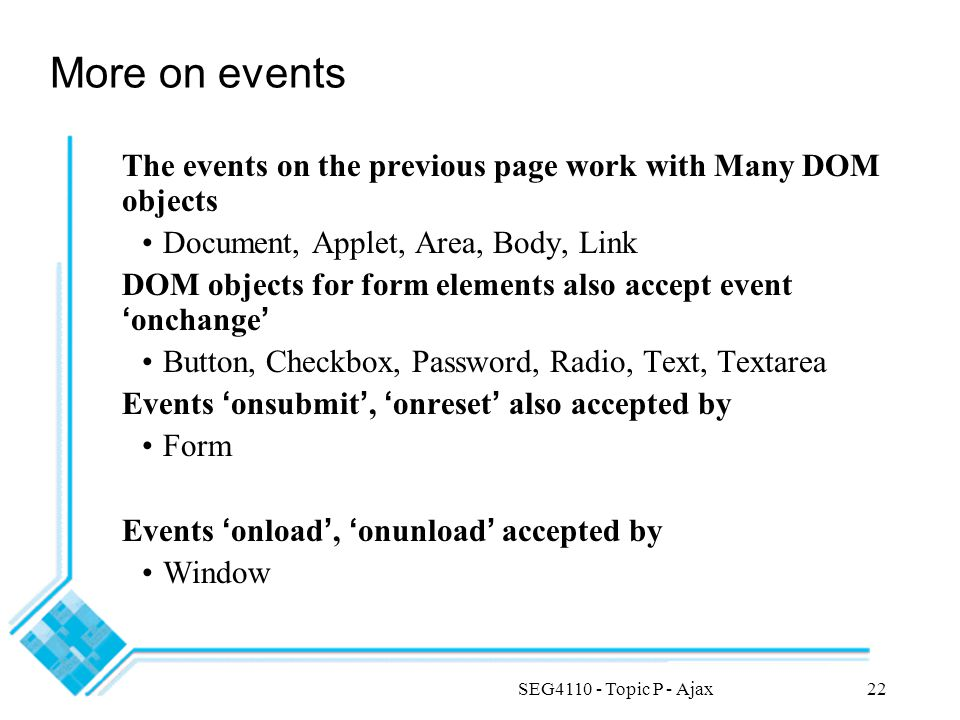 SEG4110 - Topic P - Ajax22 More on events The events on the previous page work with Many DOM objects Document, Applet, Area, Body, Link DOM objects for form elements also accept event ' onchange ' Button, Checkbox, Password, Radio, Text, Textarea Events ' onsubmit ', ' onreset ' also accepted by Form Events ' onload ', ' onunload ' accepted by Window