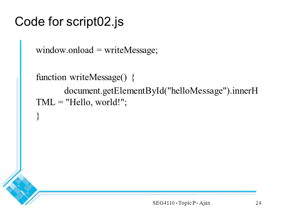 SEG4110 - Topic P - Ajax24 Code for script02.js window.onload = writeMessage; function writeMessage() { document.getElementById( helloMessage ).innerH TML = Hello, world! ; }