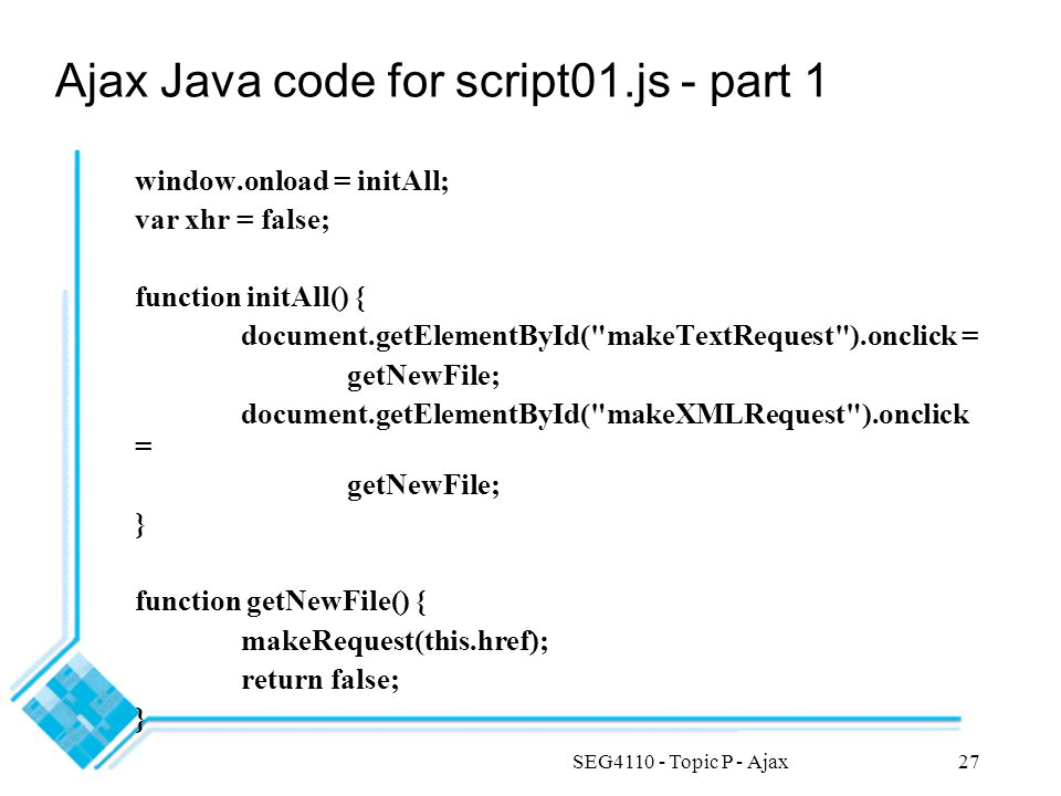 SEG4110 - Topic P - Ajax27 Ajax Java code for script01.js - part 1 window.onload = initAll; var xhr = false; function initAll() { document.getElementById( makeTextRequest ).onclick = getNewFile; document.getElementById( makeXMLRequest ).onclick = getNewFile; } function getNewFile() { makeRequest(this.href); return false; }