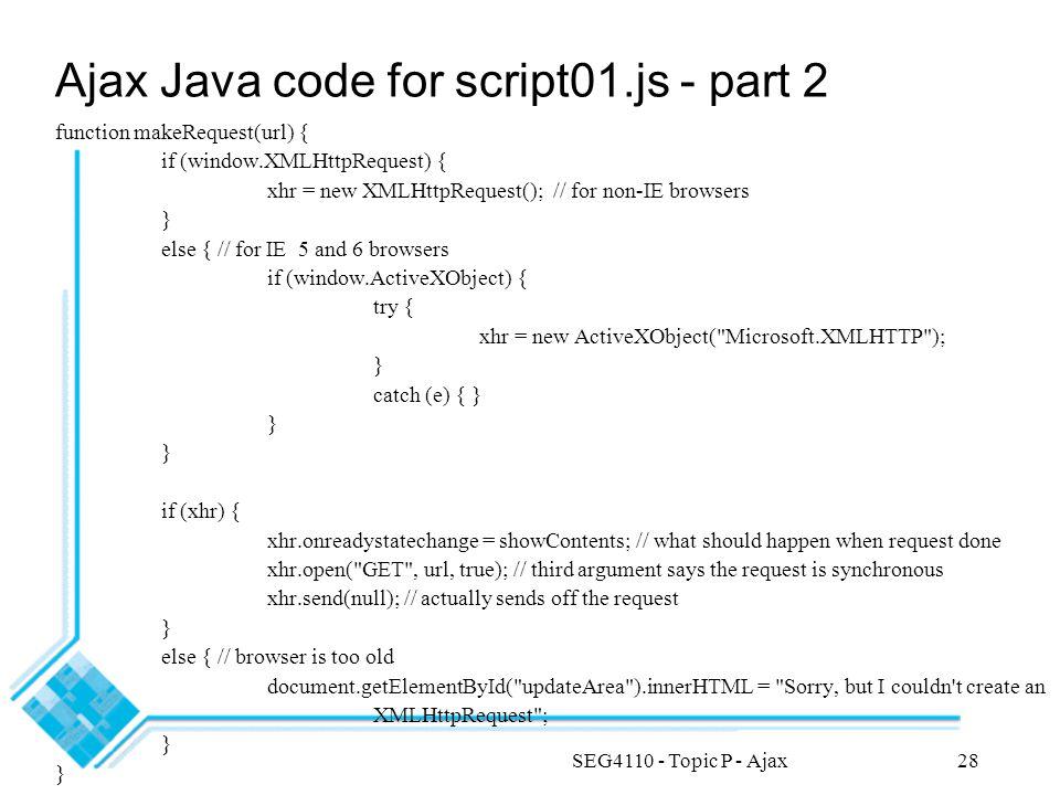 SEG4110 - Topic P - Ajax28 Ajax Java code for script01.js - part 2 function makeRequest(url) { if (window.XMLHttpRequest) { xhr = new XMLHttpRequest()