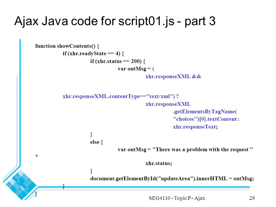 SEG4110 - Topic P - Ajax29 Ajax Java code for script01.js - part 3 function showContents() { if (xhr.readyState == 4) { if (xhr.status == 200) { var o