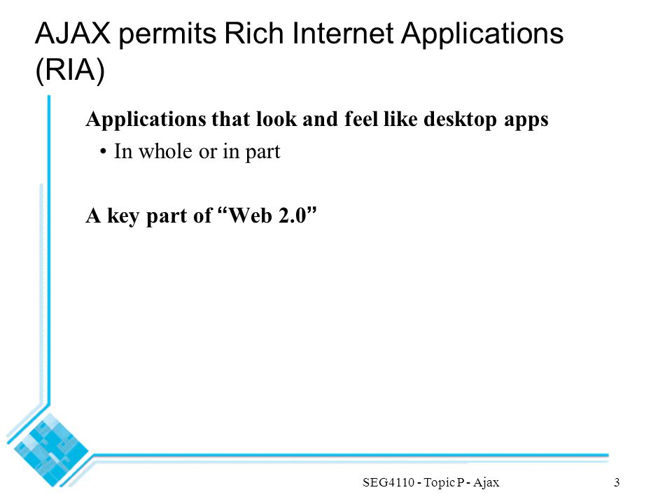 SEG4110 - Topic P - Ajax3 AJAX permits Rich Internet Applications (RIA) Applications that look and feel like desktop apps In whole or in part A key part of Web 2.0
