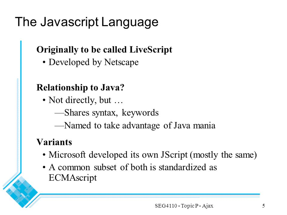 SEG4110 - Topic P - Ajax5 The Javascript Language Originally to be called LiveScript Developed by Netscape Relationship to Java? Not directly, but … —