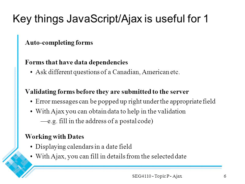 SEG4110 - Topic P - Ajax6 Key things JavaScript/Ajax is useful for 1 Auto-completing forms Forms that have data dependencies Ask different questions of a Canadian, American etc.