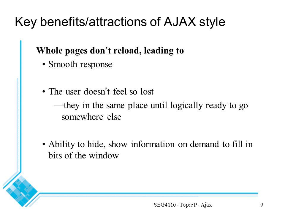 SEG4110 - Topic P - Ajax9 Key benefits/attractions of AJAX style Whole pages don ' t reload, leading to Smooth response The user doesn ' t feel so lost —they in the same place until logically ready to go somewhere else Ability to hide, show information on demand to fill in bits of the window