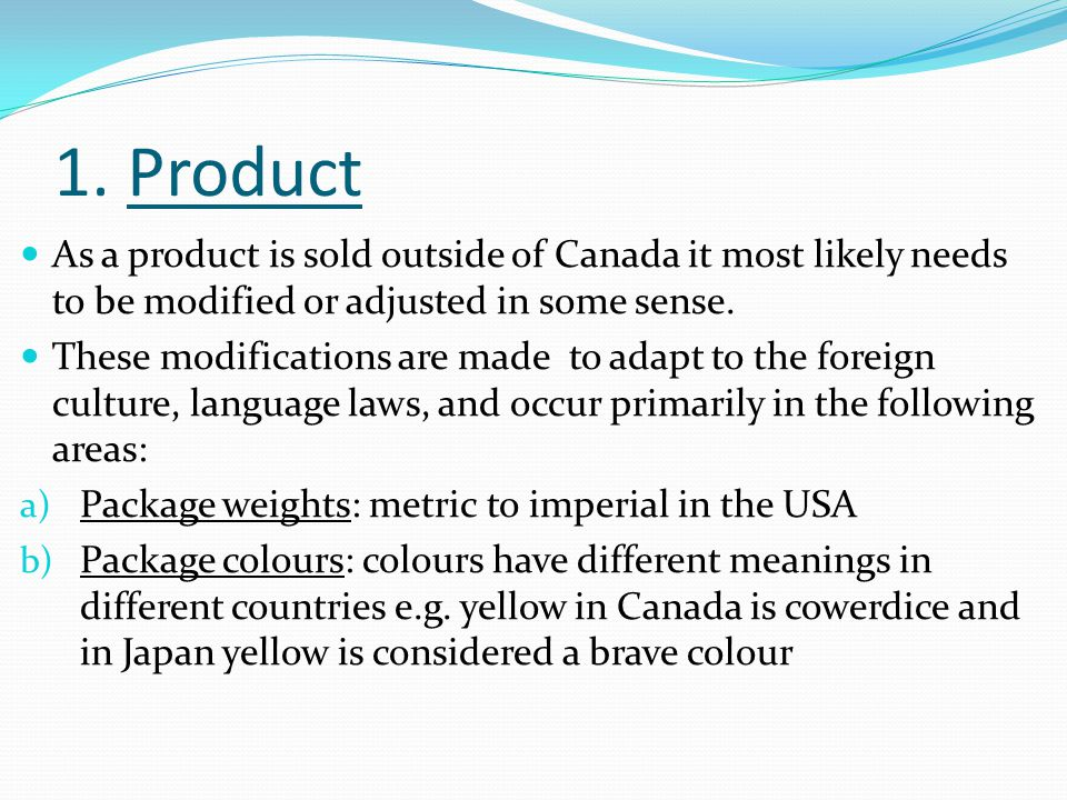 1. Product As a product is sold outside of Canada it most likely needs to be modified or adjusted in some sense. These modifications are made to adapt